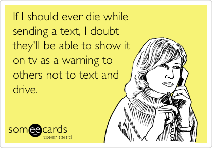 If I should ever die while  sending a text, I doubt they'll be able to show it on tv as a warning to others not to text and drive.