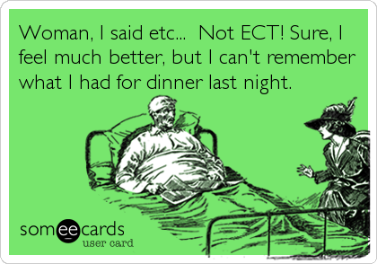 Woman, I said etc...  Not ECT! Sure, I feel much better, but I can't remember what I had for dinner last night.