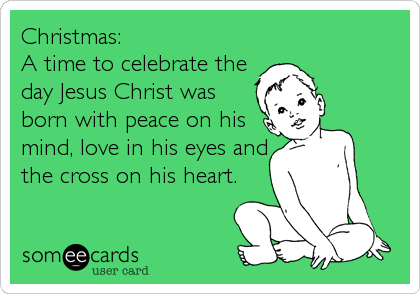Christmas: A time to celebrate the day Jesus Christ was born with peace on his mind, love in his eyes and the cross on his heart.