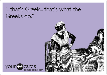 """""""...that's Greek... that's what the Greeks do."""""""