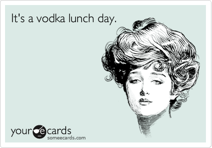 It's a vodka lunch day.