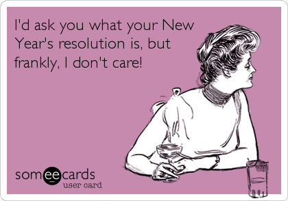 I'd ask you what your New Year's resolution is, but frankly, I don't care!