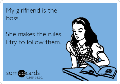 My girlfriend is the boss.   She makes the rules, I try to follow them.