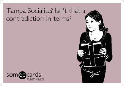 Tampa Socialite? Isn't that a contradiction in terms?