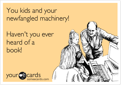 You kids and your newfangled machinery!  Haven't you ever heard of a book!
