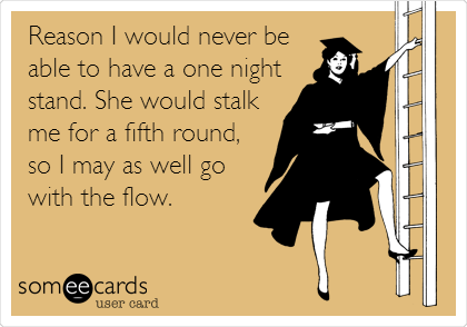Reason I would never be able to have a one night stand. She would stalk me for a fifth round, so I may as well go with the flow.
