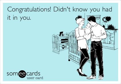 Congratulations! Didn't know you had it in you.