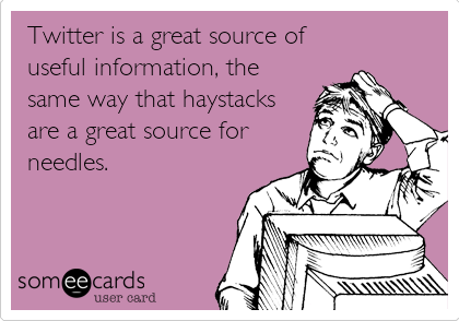 Twitter is a great source of useful information, the same way that haystacks are a great source for needles.