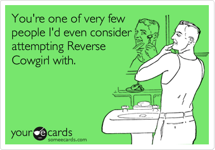 You're one of very few people I'd even consider attempting Reverse Cowgirl with.