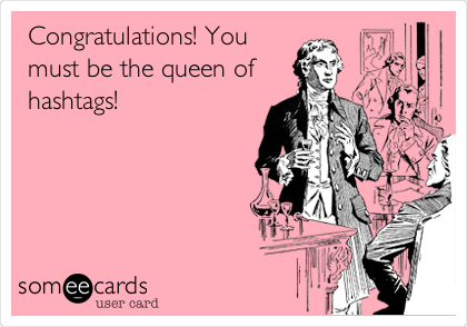 Congratulations! You must be the queen of hashtags!