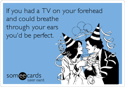 If you had a TV on your forehead  and could breathe through your ears you'd be perfect.