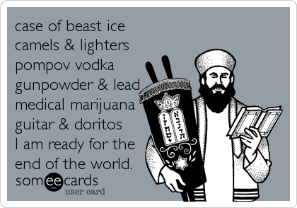 case of beast ice  camels & lighters pompov vodka gunpowder & lead medical marijuana guitar & doritos I am ready for the end of the world.