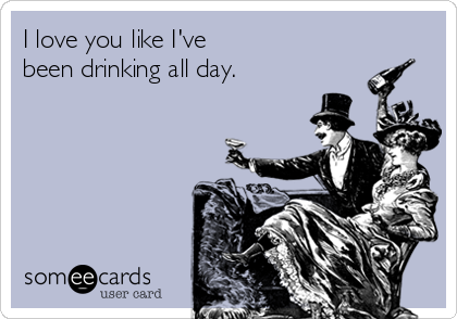 I love you like I've been drinking all day.