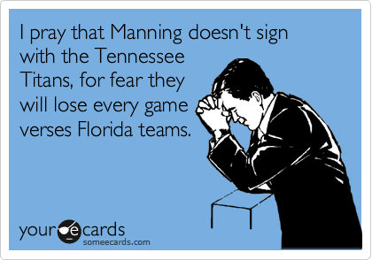 I pray that Manning doesn't sign with the Tennessee Titans, for fear they will lose every game  verses Florida teams.