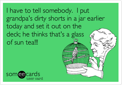 I have to tell somebody.  I put grandpa's dirty shorts in a jar earlier today and set it out on the