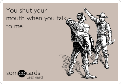 You shut your mouth when you talk to me!