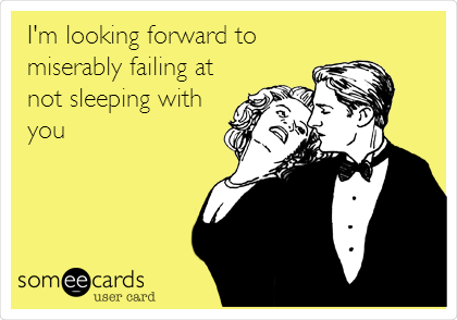 I'm looking forward to miserably failing at not sleeping with you