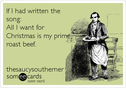 If I had written the song: All I want for Christmas is my prime roast beef.   thesaucysoutherner