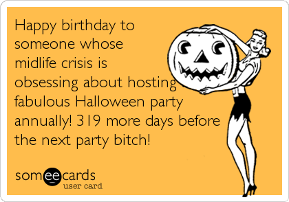 Happy birthday to someone whose midlife crisis is obsessing about hosting a fabulous Halloween party annually! 319 more days before the next party bitch!