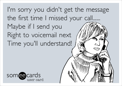 I'm sorry you didn't get the message the first time I missed your call......  Maybe if I send you  Right to voicemail next Time you'll understand!