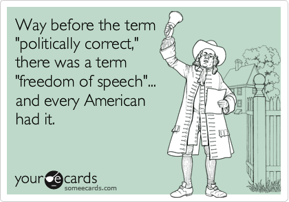 """Way before the term """"politically correct,"""" there was a term """"freedom of speech""""... and every American had it."""