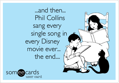 ...and then...                   Phil Collins               sang every               single song in           every Disney            movie ever...                the end....