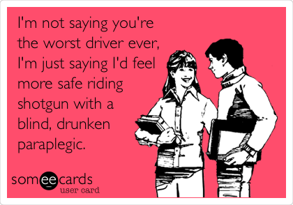 I'm not saying you're the worst driver ever, I'm just saying I'd feel more safe riding shotgun with a blind, drunken paraplegic.