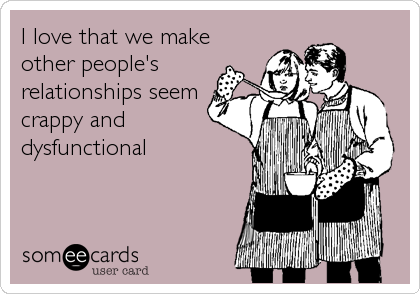 I love that we make other people's relationships seem crappy and dysfunctional