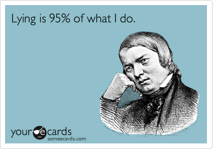 Lying is 95% of what I do.