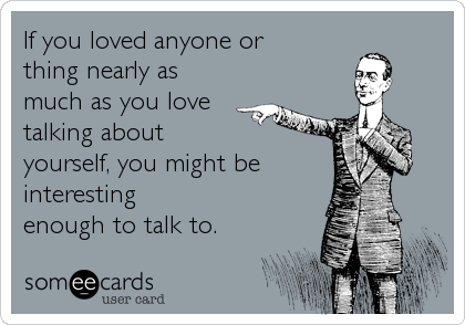 If you loved anyone or  thing nearly as much as you love talking about  yourself, you might be interesting  enough to talk to.