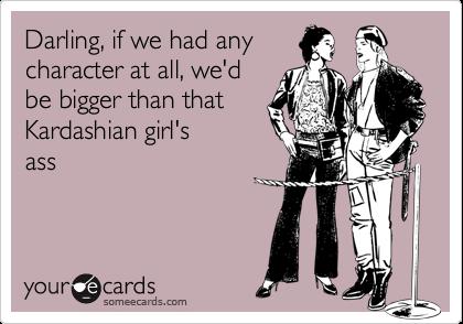 Darling, if we had any character at all, we'd be bigger than that  Kardashian girl's ass