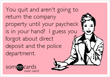 You quit and aren't going toreturn the companyproperty until your paycheckis in your hand?  I guess youforgot about directdeposit and the policedepartment.