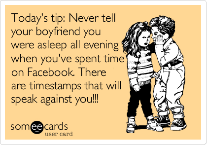 Today's tip: Never tell your boyfriend you were asleep all evening when you've spent time on Facebook. There are timestamps that will speak against you!!!