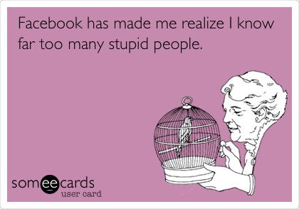 Facebook has made me realize I know far too many stupid people.