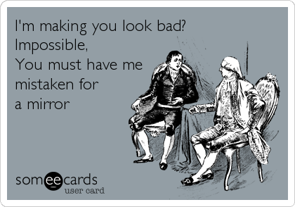 I'm making you look bad?  Impossible, You must have me mistaken for a mirror