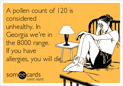 A pollen count of 120 is considered unhealthy. In Georgia we're in the 8000 range. If you have allergies, you will die.