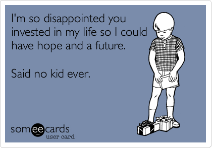 I'm so disappointed you invested in my life so I could  have hope and a future.   Said no kid ever.