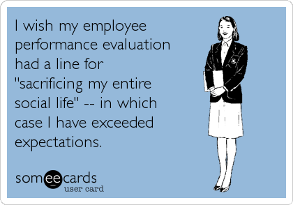 "I wish my employee performance evaluation had a line for  ""sacrificing my entire social life"" -- in which case I have exceeded expectations."
