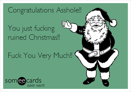 Congratulations Asshole!!  You just fucking ruined Christmas!!  Fuck You Very Much!!