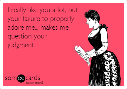 I really like you a lot, but your failure to properly adore me... makes me  question your judgment.
