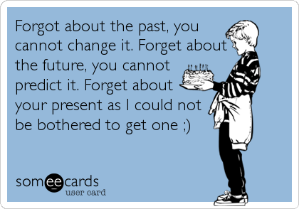Forgot about the past, you cannot change it. Forget about the future, you cannot predict it. Forget about your present as I could not be bothered to get one ;)