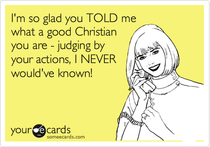 I'm so glad you TOLD me what a good Christian you are - judging by your actions, I NEVER would've known!