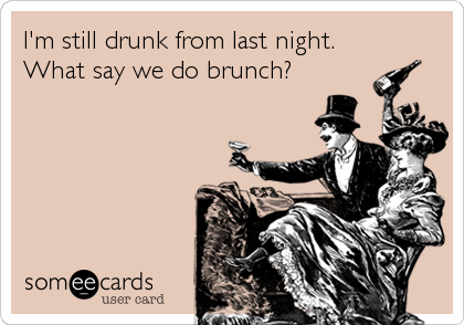 I'm still drunk from last night.  What say we do brunch?
