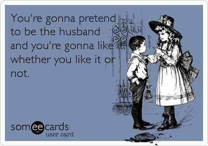 You're gonna pretend to be the husband and you're gonna like it, whether you like it or not.