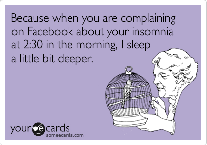 Because when you are complaining on Facebook about your insomnia at 2:30 in the morning, I sleep a little bit deeper.