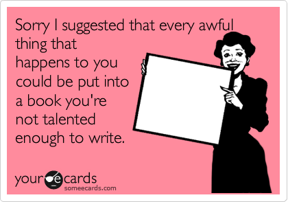 Sorry I suggested that every awful thing that happens to you could be put into a book you're not talented enough to write.