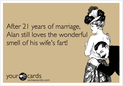 After 21 years of marriage, Alan still loves the wonderful smell of his wife's fart!