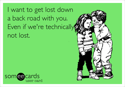 I want to get lost down a back road with you. Even if we're technically not lost.