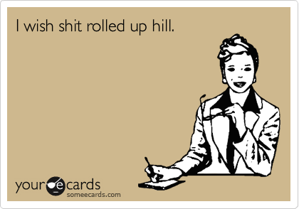 I wish shit rolled up hill.