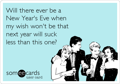 Will there ever be a  New Year's Eve when  my wish won't be that next year will suck less than this one?